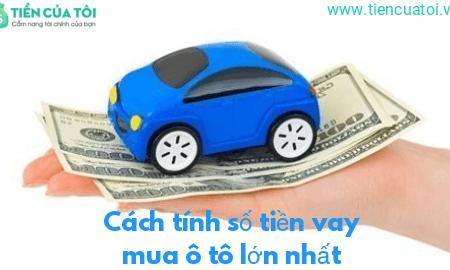 Hướng Dẫn Cách Tính Số Tiền Ngân Hàng Cho Vay Mua ô Tô Lớn Nhất