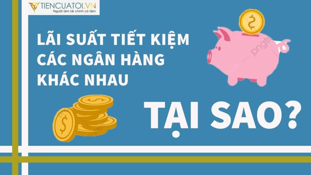 tại sao lãi suất tiền gửi chênh lệch tiencuatoi