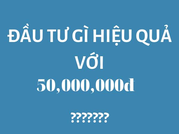 đầu tư gì hiệu quả với 50 triệu đồng – tiencuatoi.vn