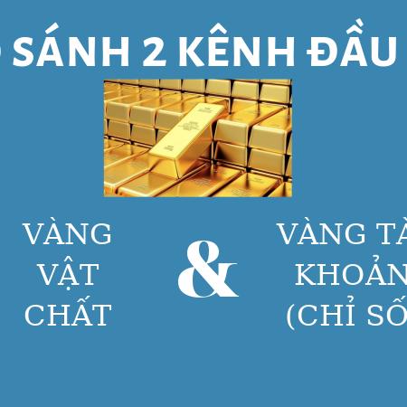 SO SANH 2 KENH DAU TU VANG VAT CHAT VA VANG TAI KHOAN – TIENCUATOI