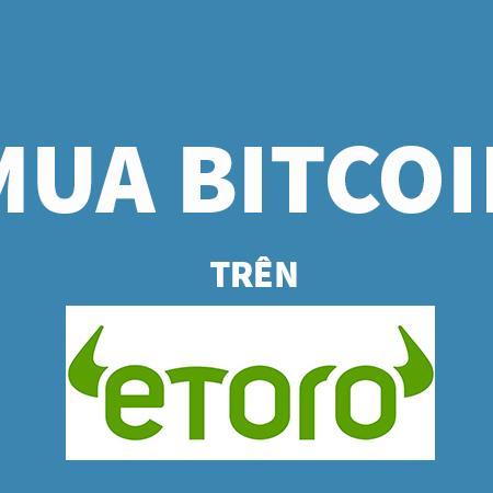 Mua Bitcoin Trên Etoro Tiencuatoi