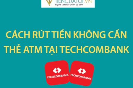 Cáchh Rút Tiền Không Cần Thẻ ATM Tại Ngân Hàng Techcombank