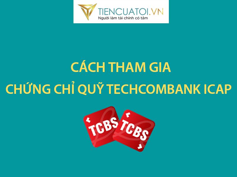 Chứng Chỉ Quỹ Techcombank ICap Là Gì ? Cách Tham Gia Như Thế Nào